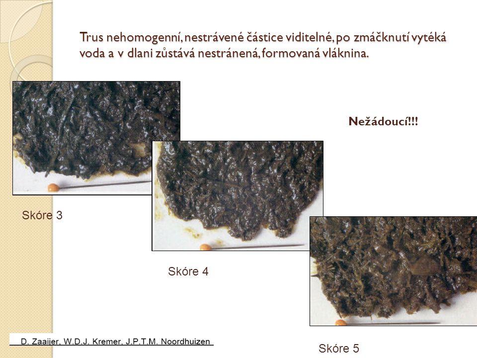 Trus nehomogenní, nestrávené částice viditelné, po zmáčknutí vytéká voda a v dlani zůstává nestránená, formovaná vláknina.