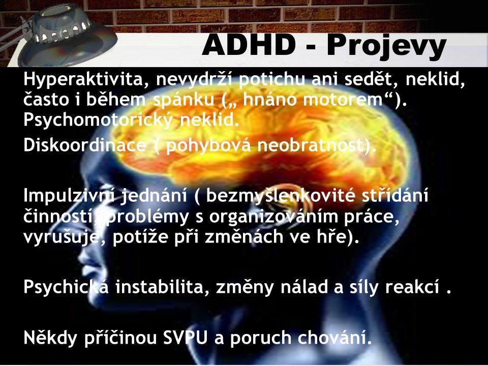 """ADHD - Projevy Hyperaktivita, nevydrží potichu ani sedět, neklid, často i během spánku ("""" hnáno motorem ). Psychomotorický neklid."""