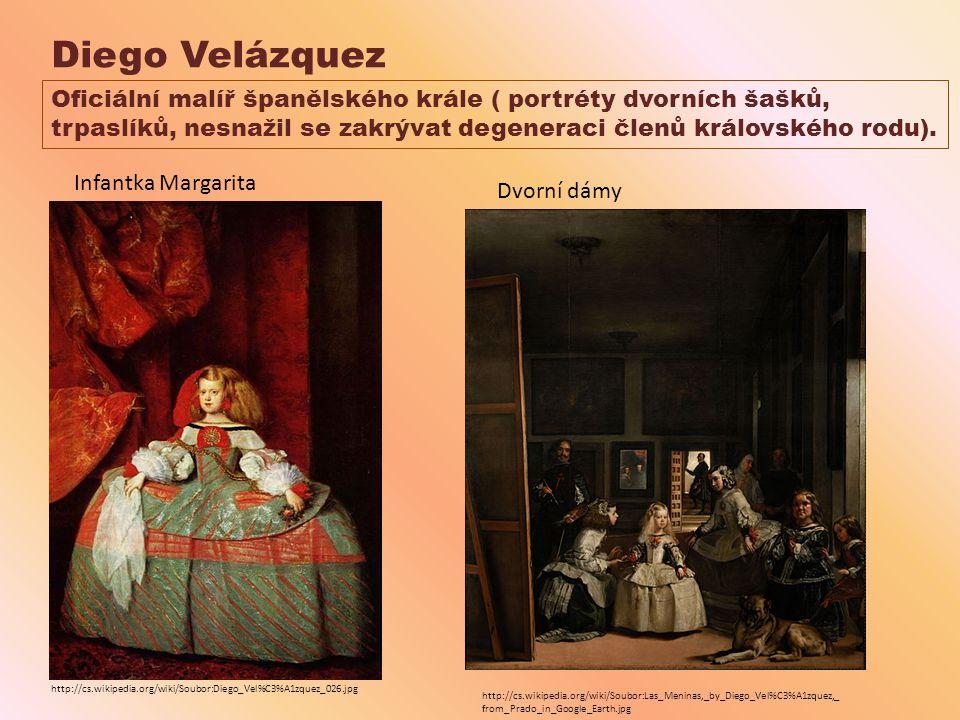 Diego Velázquez Oficiální malíř španělského krále ( portréty dvorních šašků, trpaslíků, nesnažil se zakrývat degeneraci členů královského rodu).