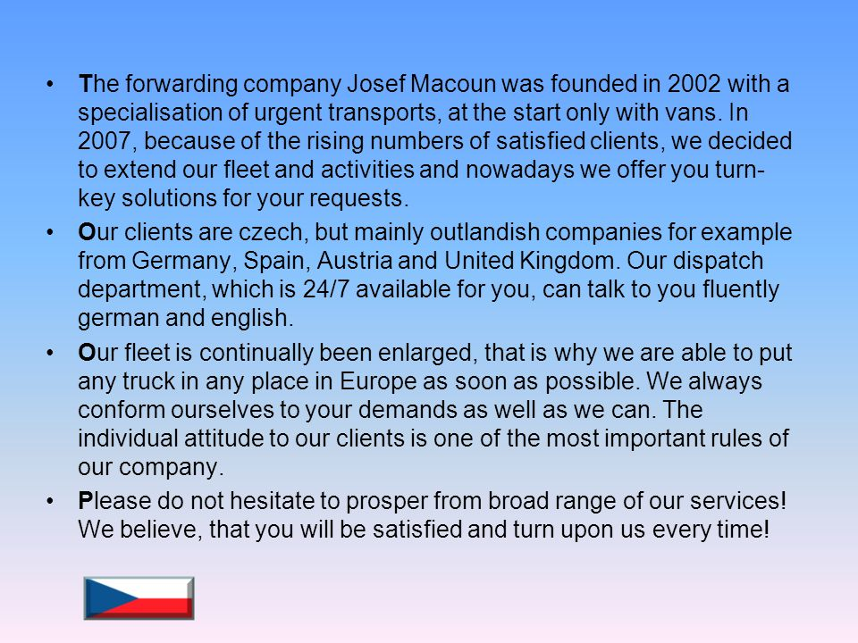The forwarding company Josef Macoun was founded in 2002 with a specialisation of urgent transports, at the start only with vans. In 2007, because of the rising numbers of satisfied clients, we decided to extend our fleet and activities and nowadays we offer you turn-key solutions for your requests.