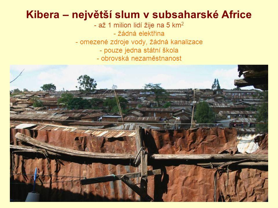 Kibera – největší slum v subsaharské Africe - až 1 milion lidí žije na 5 km2 - žádná elektřina - omezené zdroje vody, žádná kanalizace - pouze jedna státní škola - obrovská nezaměstnanost