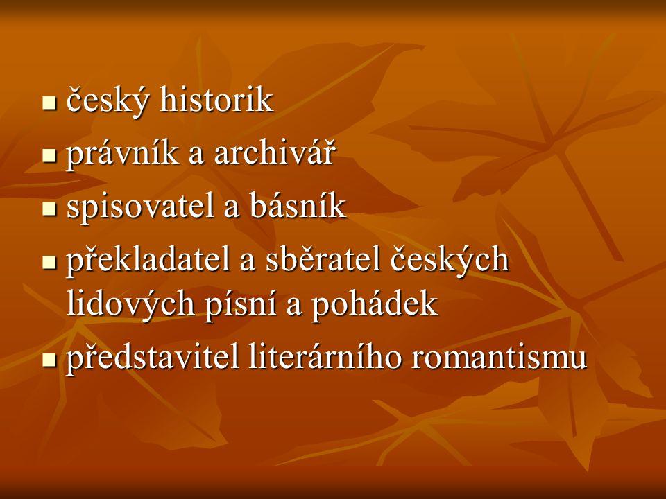 český historik právník a archivář. spisovatel a básník. překladatel a sběratel českých lidových písní a pohádek.