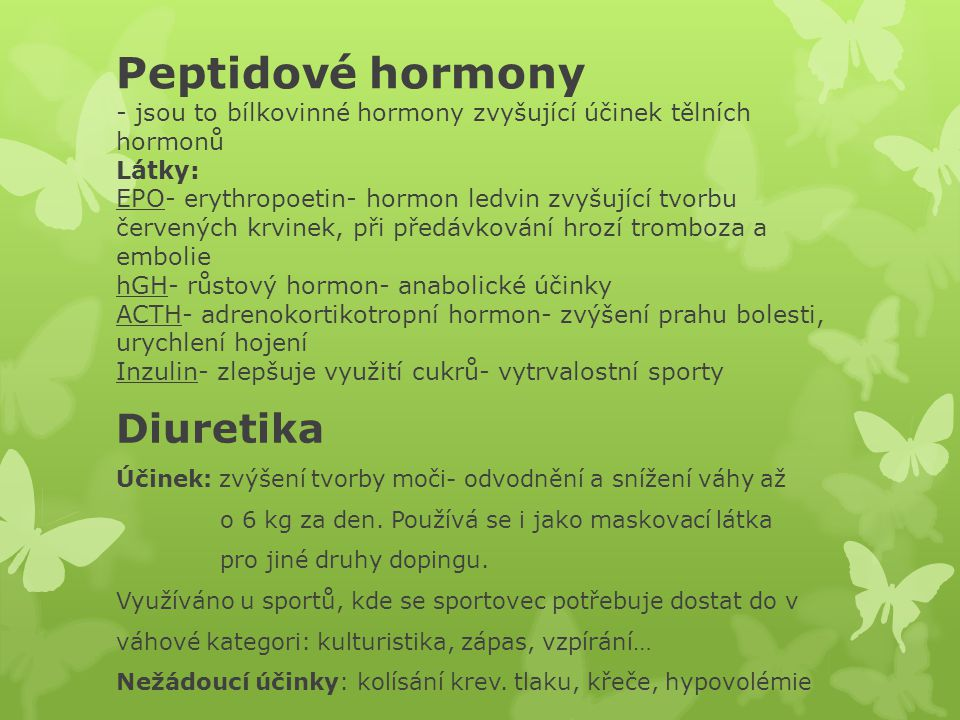 Peptidové hormony - jsou to bílkovinné hormony zvyšující účinek tělních hormonů Látky: EPO- erythropoetin- hormon ledvin zvyšující tvorbu červených krvinek, při předávkování hrozí tromboza a embolie hGH- růstový hormon- anabolické účinky ACTH- adrenokortikotropní hormon- zvýšení prahu bolesti, urychlení hojení Inzulin- zlepšuje využití cukrů- vytrvalostní sporty