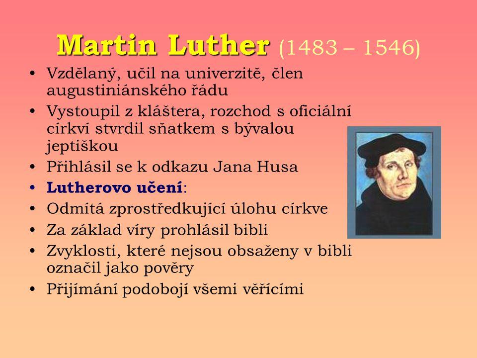 Martin Luther (1483 – 1546) Vzdělaný, učil na univerzitě, člen augustiniánského řádu.