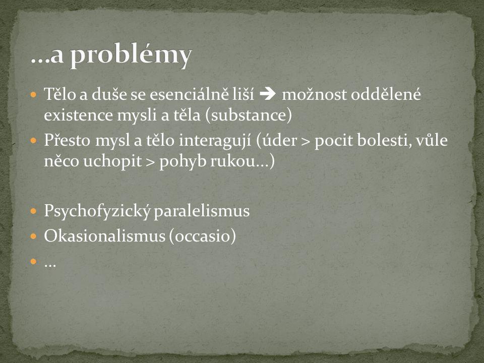 …a problémy Tělo a duše se esenciálně liší  možnost oddělené existence mysli a těla (substance)