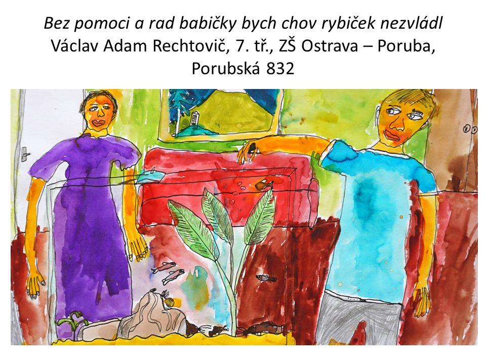 Bez pomoci a rad babičky bych chov rybiček nezvládl Václav Adam Rechtovič, 7.