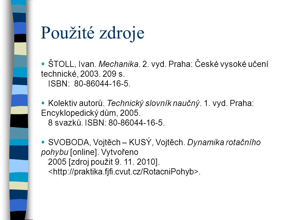 Použité zdroje ŠTOLL, Ivan. Mechanika. 2. vyd. Praha: České vysoké učení technické, 2003. 209 s. ISBN: 80-86044-16-5.