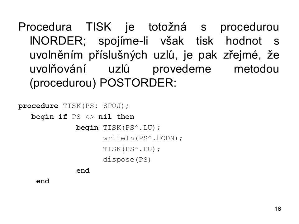 Procedura TISK je totožná s procedurou INORDER; spojíme-li však tisk hodnot s uvolněním příslušných uzlů, je pak zřejmé, že uvolňování uzlů provedeme metodou (procedurou) POSTORDER: