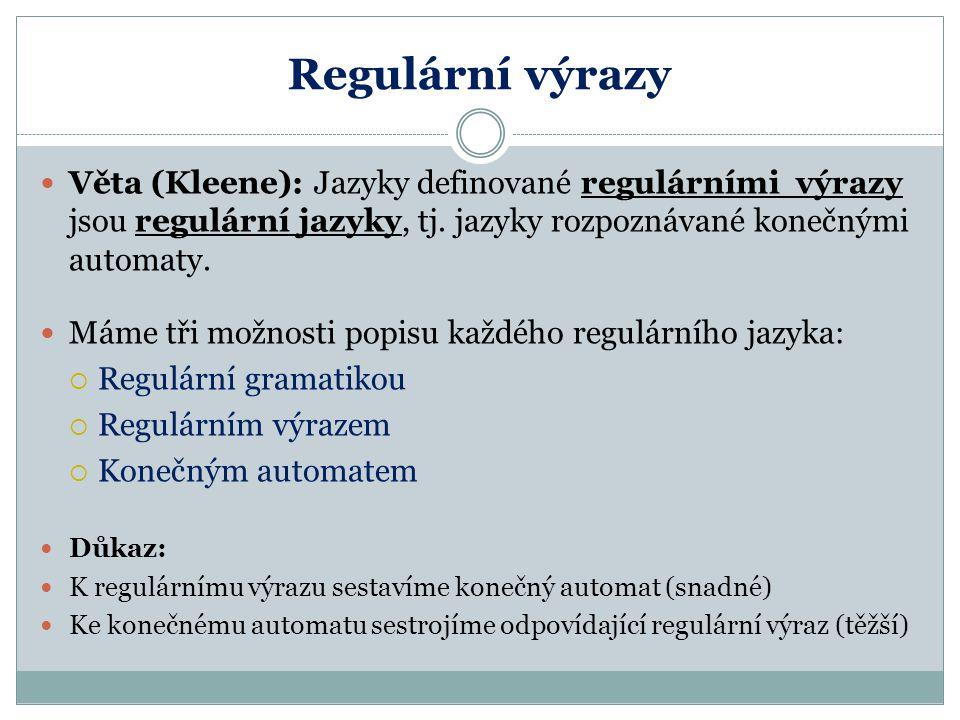 Regulární výrazy Věta (Kleene): Jazyky definované regulárními výrazy jsou regulární jazyky, tj. jazyky rozpoznávané konečnými automaty.