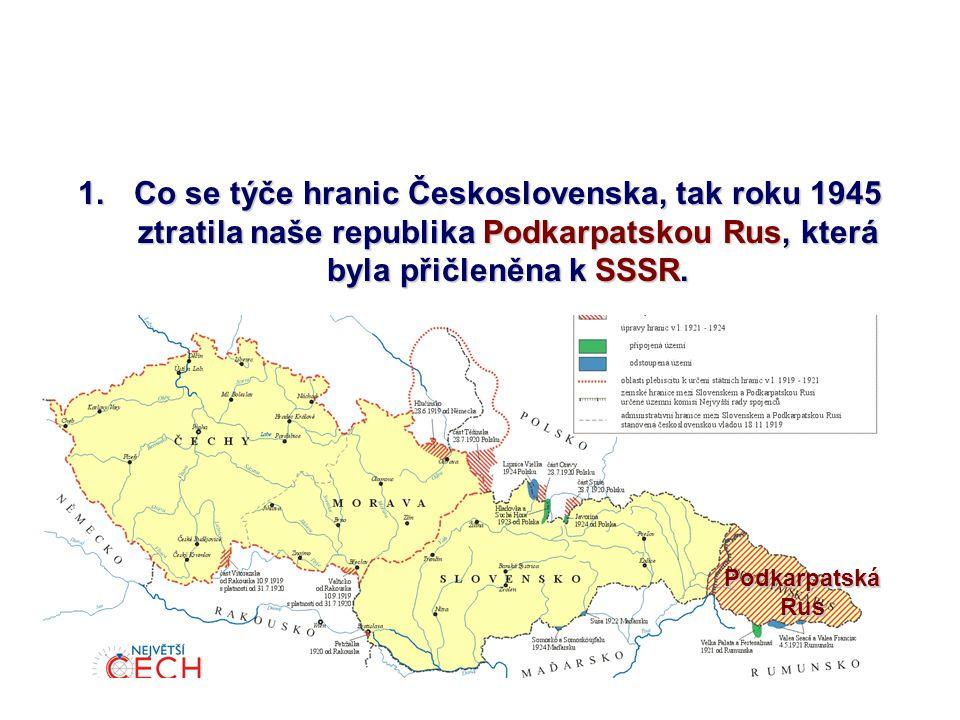 Co se týče hranic Československa, tak roku 1945 ztratila naše republika Podkarpatskou Rus, která byla přičleněna k SSSR.