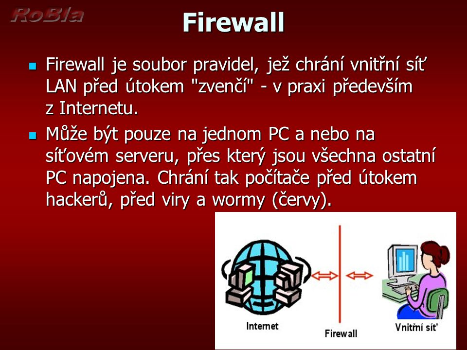 Firewall Firewall je soubor pravidel, jež chrání vnitřní síť LAN před útokem zvenčí - v praxi především z Internetu.