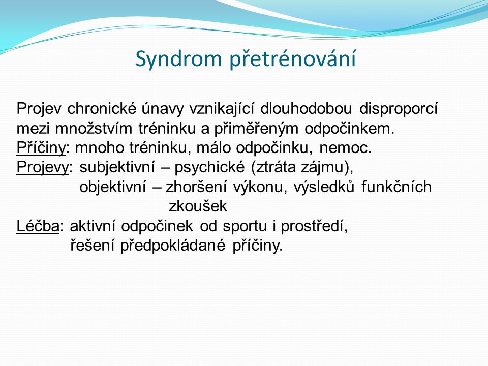 Syndrom přetrénování Projev chronické únavy vznikající dlouhodobou disproporcí mezi množstvím tréninku a přiměřeným odpočinkem.