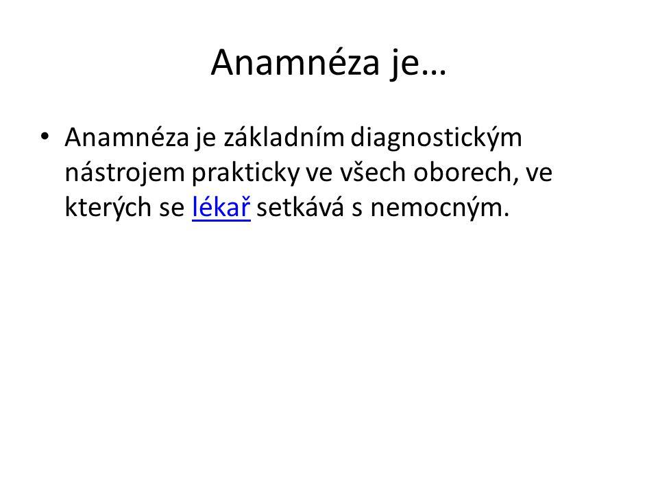 Anamnéza je… Anamnéza je základním diagnostickým nástrojem prakticky ve všech oborech, ve kterých se lékař setkává s nemocným.