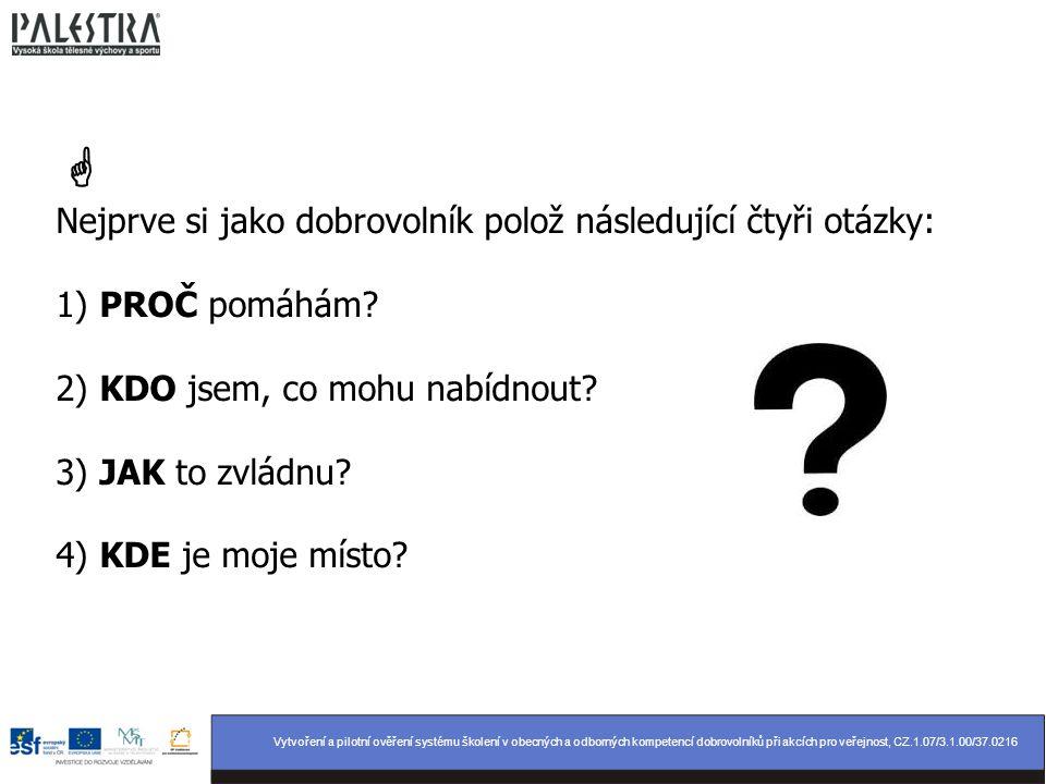  Nejprve si jako dobrovolník polož následující čtyři otázky: 1) PROČ pomáhám 2) KDO jsem, co mohu nabídnout 3) JAK to zvládnu 4) KDE je moje místo