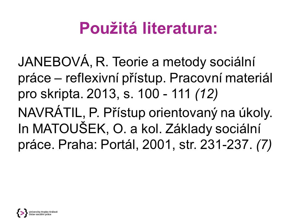 Použitá literatura: JANEBOVÁ, R. Teorie a metody sociální práce – reflexivní přístup. Pracovní materiál pro skripta. 2013, s. 100 - 111 (12)
