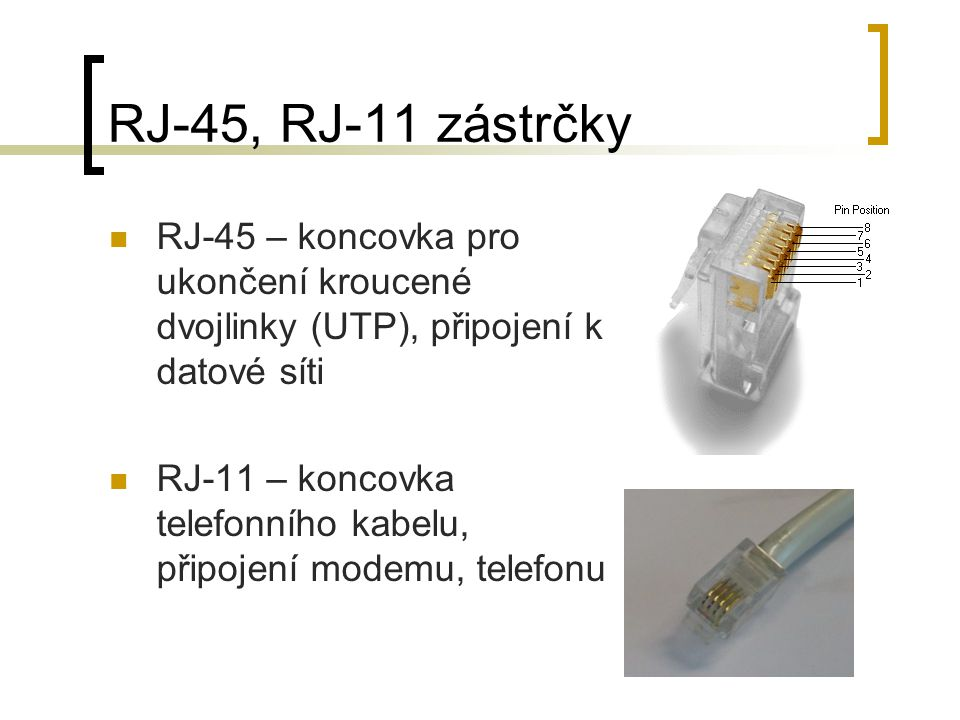 RJ-45, RJ-11 zástrčky RJ-45 – koncovka pro ukončení kroucené dvojlinky (UTP), připojení k datové síti.
