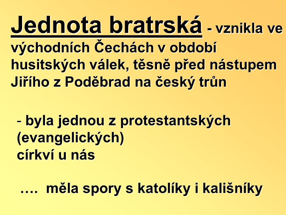 Jednota bratrská - vznikla ve východních Čechách v období husitských válek, těsně před nástupem Jiřího z Poděbrad na český trůn