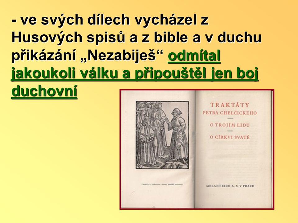 """- ve svých dílech vycházel z Husových spisů a z bible a v duchu přikázání """"Nezabiješ odmítal jakoukoli válku a připouštěl jen boj duchovní"""