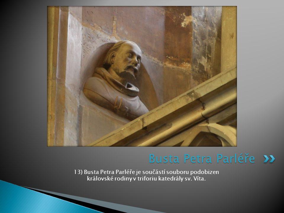 Busta Petra Parléře 13) Busta Petra Parléře je součástí souboru podobizen královské rodiny v triforiu katedrály sv.