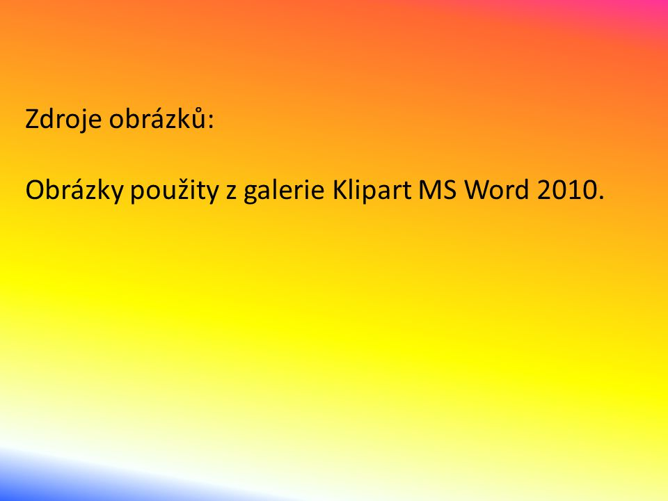 Zdroje obrázků: Obrázky použity z galerie Klipart MS Word 2010.