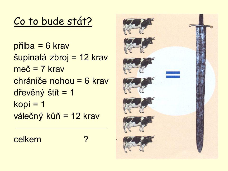 Co to bude stát přilba = 6 krav šupinatá zbroj = 12 krav meč = 7 krav