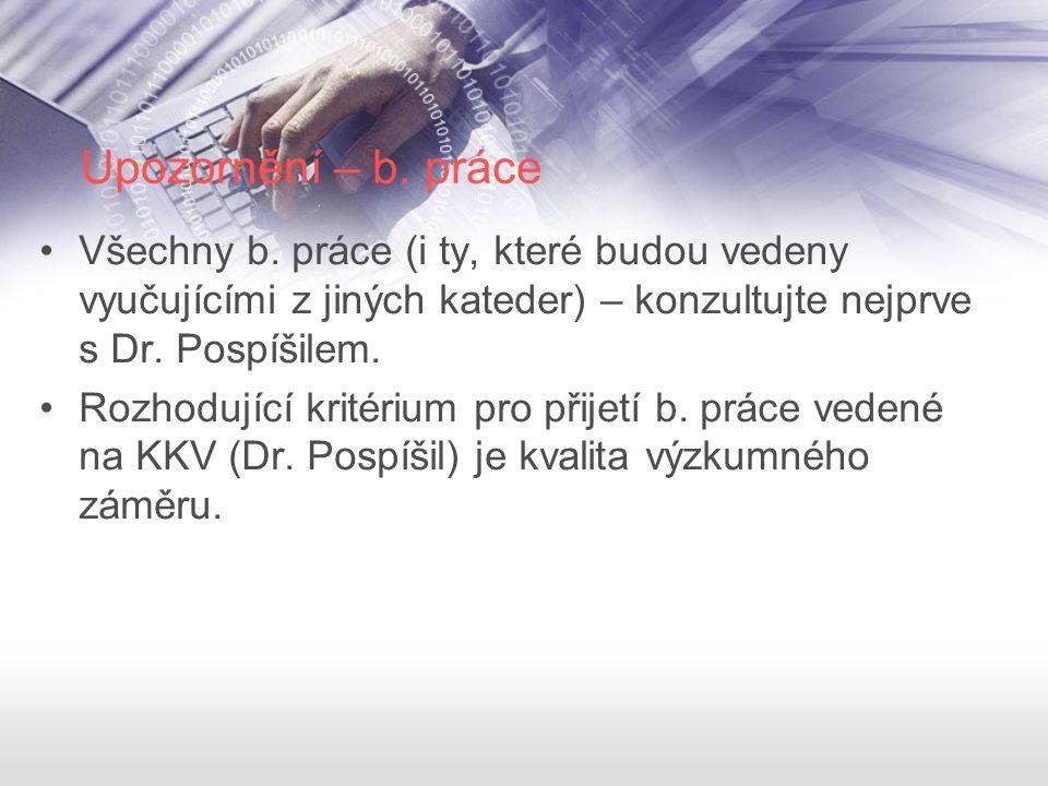 Upozornění – b. práce Všechny b. práce (i ty, které budou vedeny vyučujícími z jiných kateder) – konzultujte nejprve s Dr. Pospíšilem.