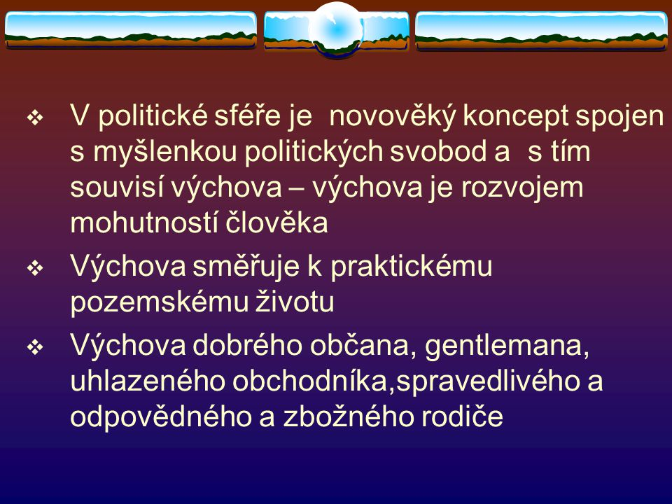 V politické sféře je novověký koncept spojen s myšlenkou politických svobod a s tím souvisí výchova – výchova je rozvojem mohutností člověka