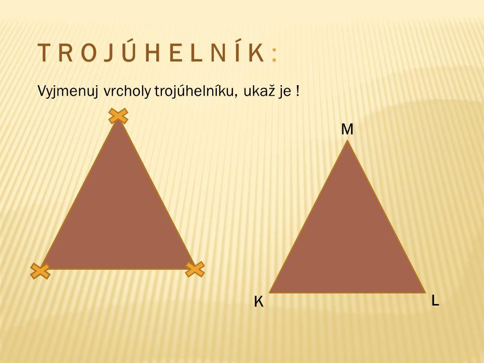 T R O J Ú H E L N Í K : Vyjmenuj vrcholy trojúhelníku, ukaž je ! M K L