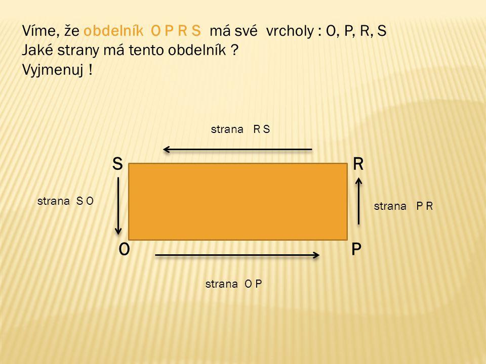 S R O P Víme, že obdelník O P R S má své vrcholy : O, P, R, S