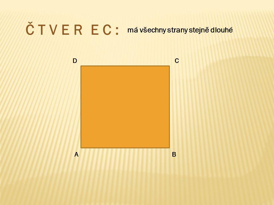 Č T V E R E C : má všechny strany stejně dlouhé D C A B