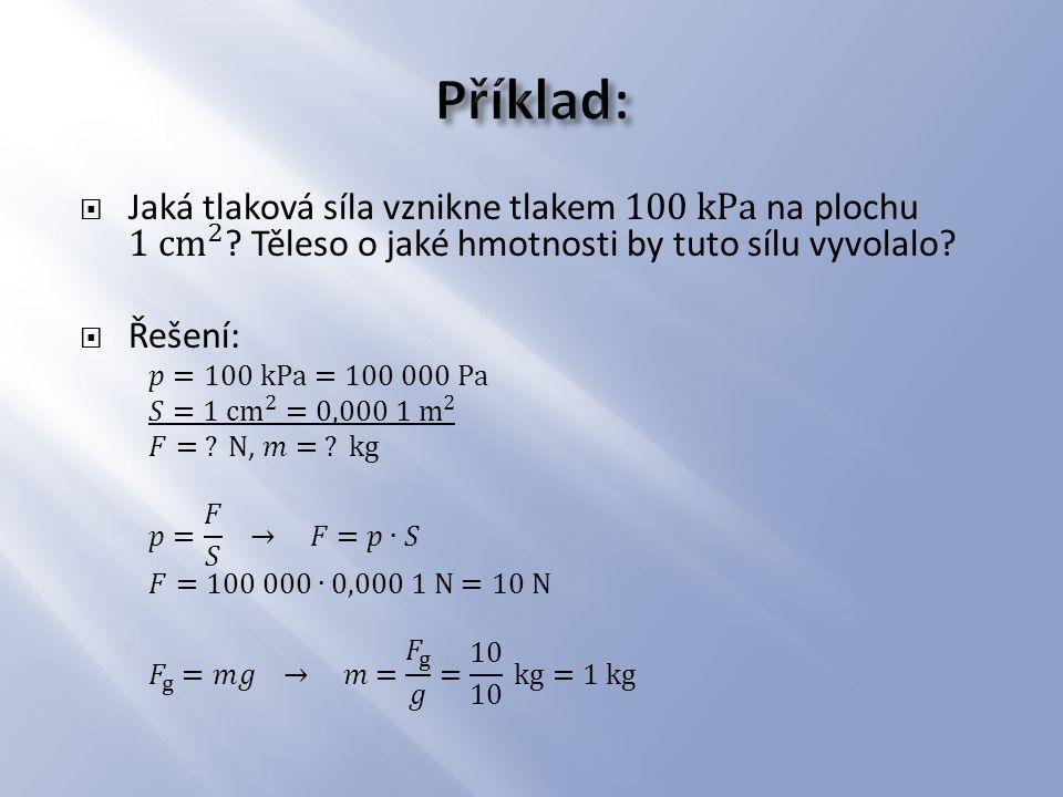 Příklad: Jaká tlaková síla vznikne tlakem 100 kPa na plochu 1 cm 2 Těleso o jaké hmotnosti by tuto sílu vyvolalo