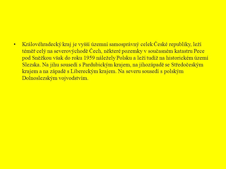 Královéhradecký kraj je vyšší územní samosprávný celek České republiky, leží téměř celý na severovýchodě Čech, některé pozemky v současném katastru Pece pod Sněžkou však do roku 1959 náležely Polsku a leží tudíž na historickém území Slezska.