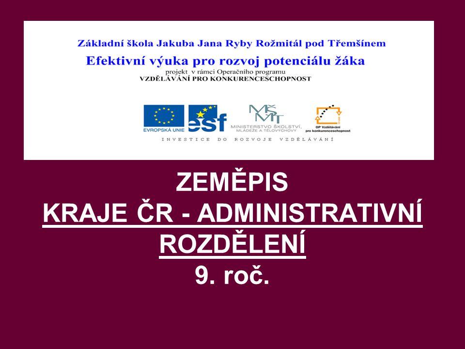 ZEMĚPIS KRAJE ČR - ADMINISTRATIVNÍ ROZDĚLENÍ 9. roč.