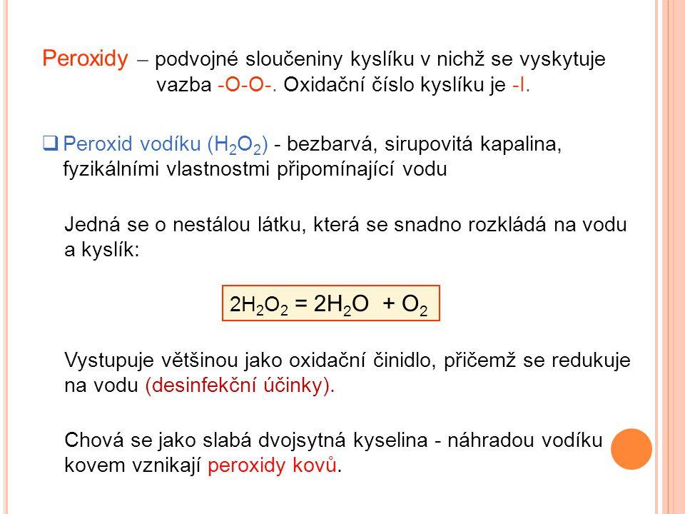 Peroxidy – podvojné sloučeniny kyslíku v nichž se vyskytuje vazba -O-O-. Oxidační číslo kyslíku je -I.