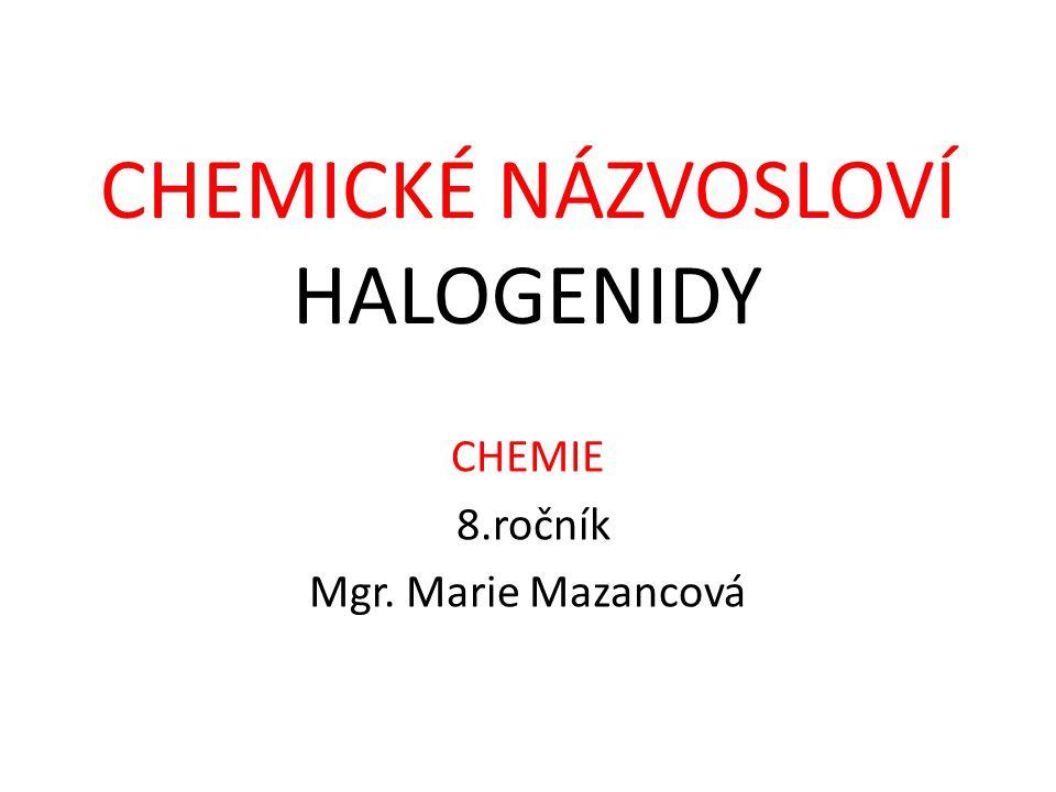 CHEMICKÉ NÁZVOSLOVÍ HALOGENIDY CHEMIE 8.ročník Mgr. Marie Mazancová