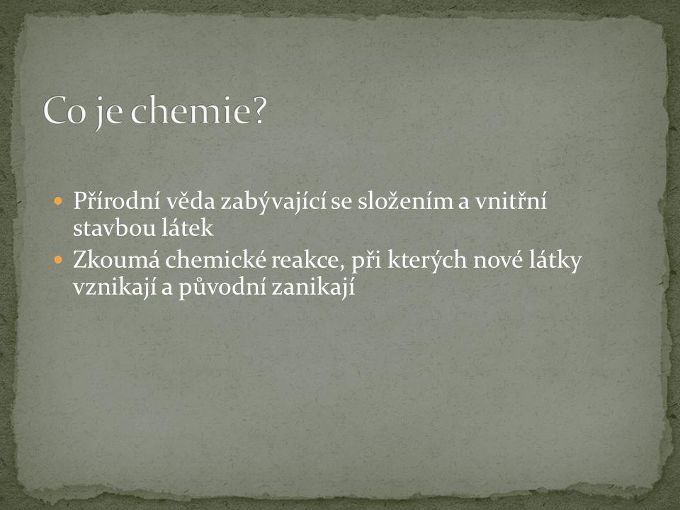 Co je chemie Přírodní věda zabývající se složením a vnitřní stavbou látek.