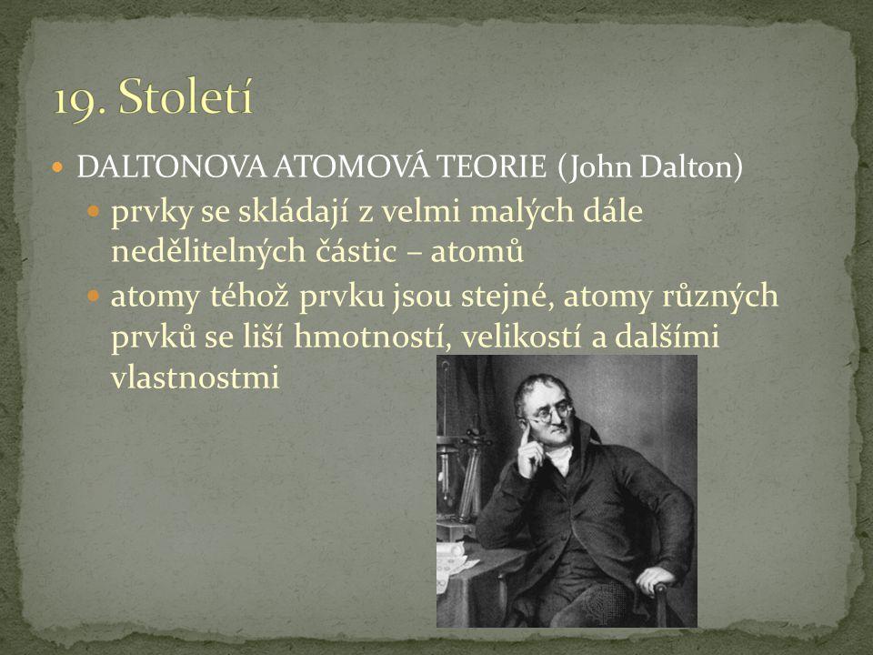 19. Století DALTONOVA ATOMOVÁ TEORIE (John Dalton) prvky se skládají z velmi malých dále nedělitelných částic – atomů.