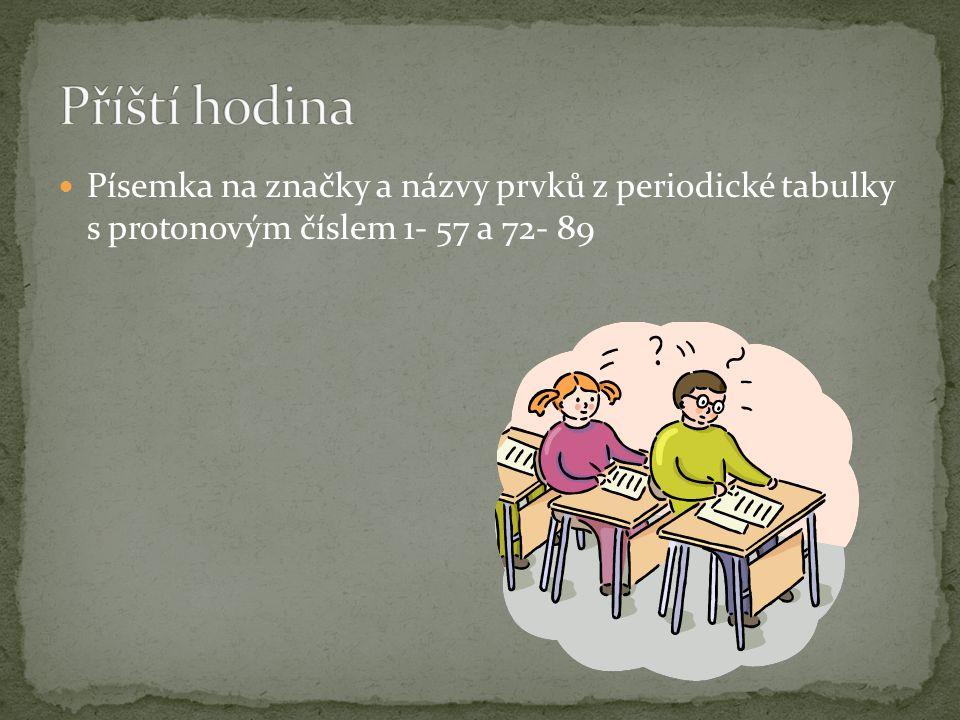 Příští hodina Písemka na značky a názvy prvků z periodické tabulky s protonovým číslem 1- 57 a 72- 89.