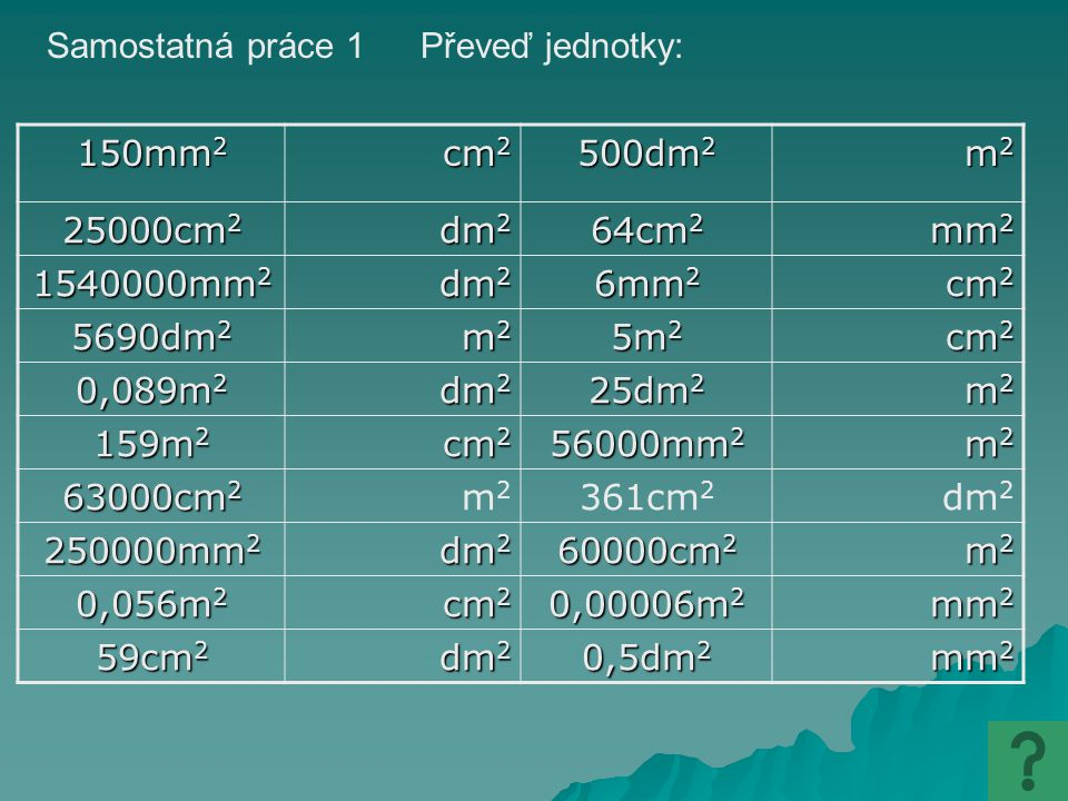 Samostatná práce 1 Převeď jednotky: 150mm2. cm2. 500dm2. m2. 25000cm2. dm2. 64cm2. mm2. 1540000mm2.