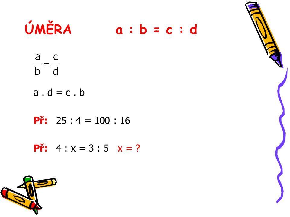 ÚMĚRA a : b = c : d a . d = c . b Př: 25 : 4 = 100 : 16
