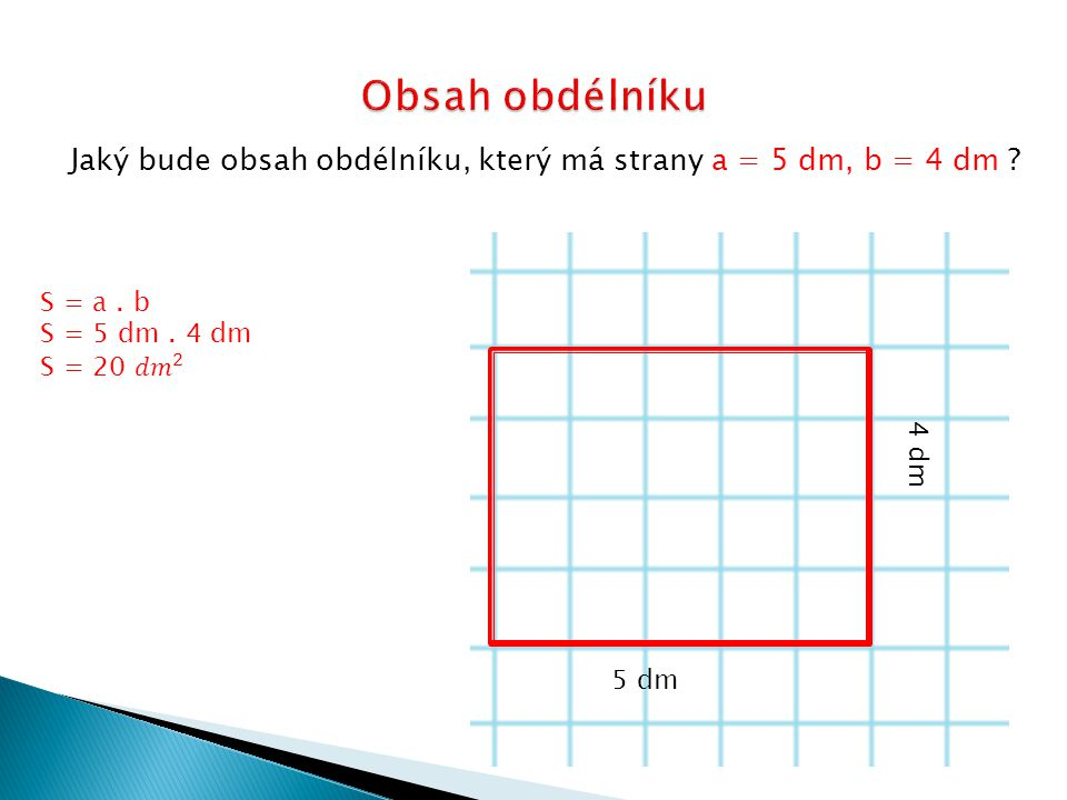 Obsah obdélníku Jaký bude obsah obdélníku, který má strany a = 5 dm, b = 4 dm S = a . b. S = 5 dm . 4 dm.