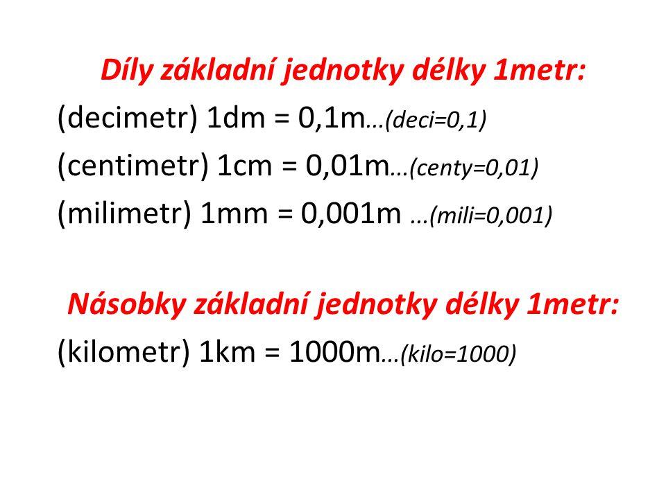 Díly základní jednotky délky 1metr: (decimetr) 1dm = 0,1m...(deci=0,1)