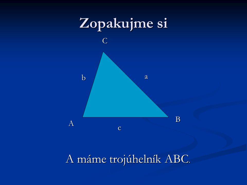 Zopakujme si C b a B A c A máme trojúhelník ABC.