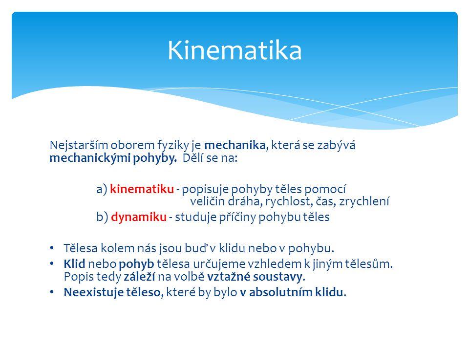 Kinematika Nejstarším oborem fyziky je mechanika, která se zabývá mechanickými pohyby. Dělí se na: