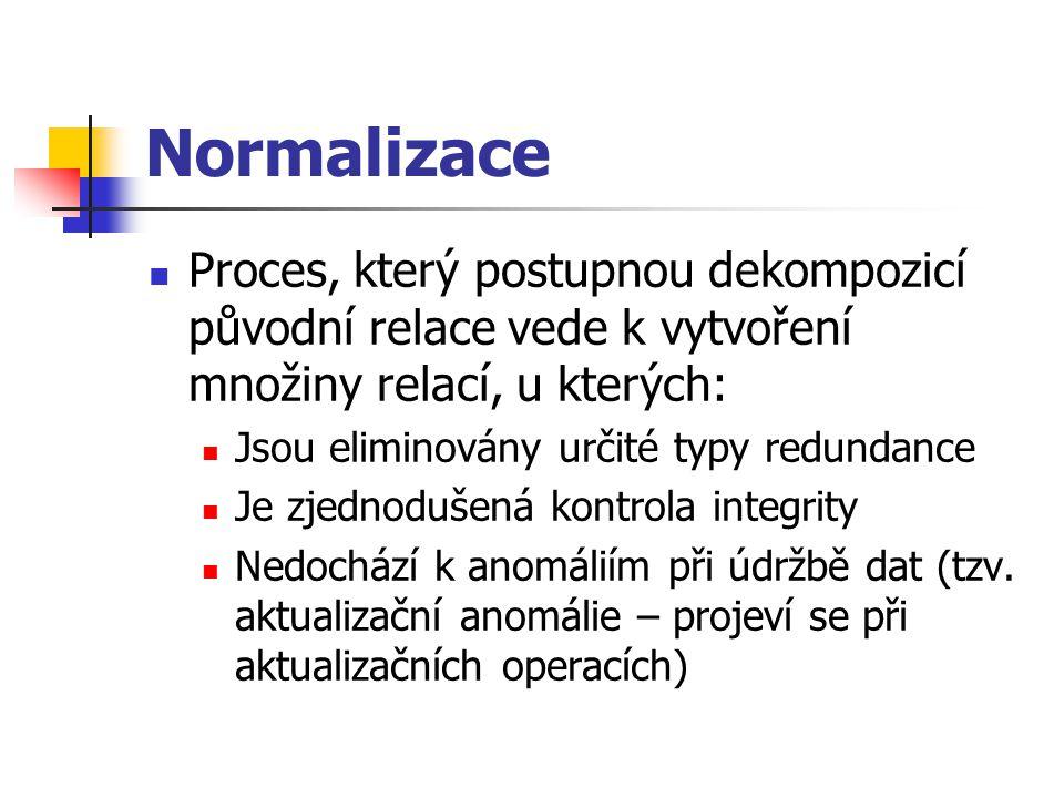 Normalizace Proces, který postupnou dekompozicí původní relace vede k vytvoření množiny relací, u kterých: