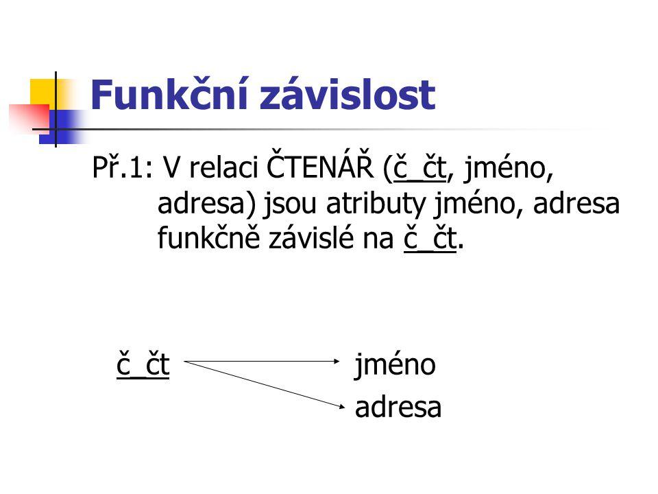 Funkční závislost Př.1: V relaci ČTENÁŘ (č_čt, jméno, adresa) jsou atributy jméno, adresa funkčně závislé na č_čt.