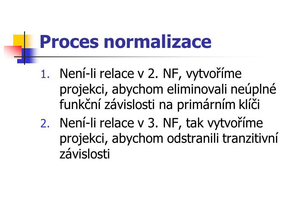 Proces normalizace Není-li relace v 2. NF, vytvoříme projekci, abychom eliminovali neúplné funkční závislosti na primárním klíči.
