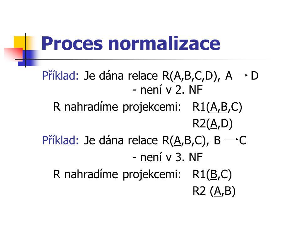 Proces normalizace Příklad: Je dána relace R(A,B,C,D), A D - není v 2. NF. R nahradíme projekcemi: R1(A,B,C)