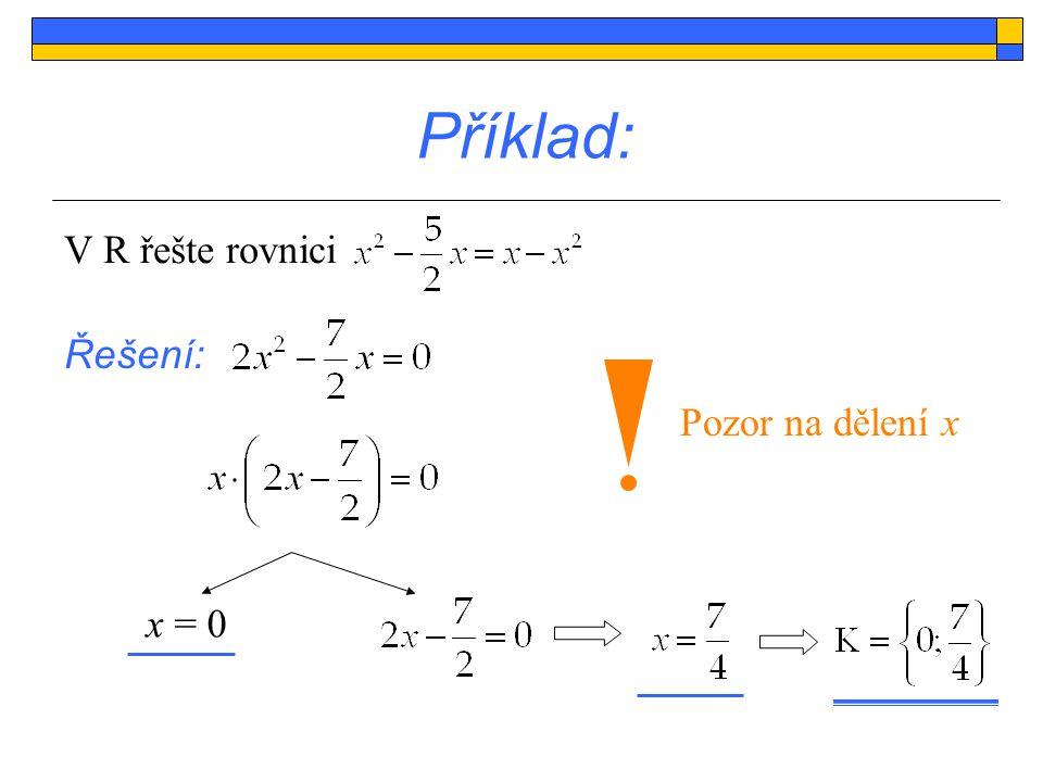Příklad: V R řešte rovnici Řešení: Pozor na dělení x x = 0