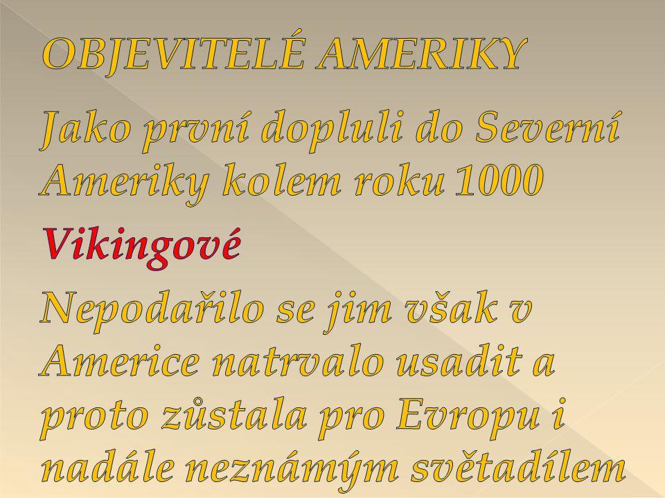 OBJEVITELÉ AMERIKY Jako první dopluli do Severní Ameriky kolem roku 1000. Vikingové.